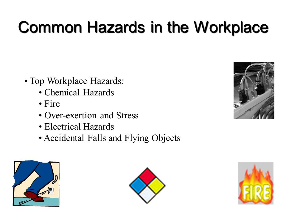 Common Hazards in the Workplace Top Workplace Hazards: Chemical Hazards Fire Over-exertion and Stress Electrical Hazards Accidental Falls and Flying O