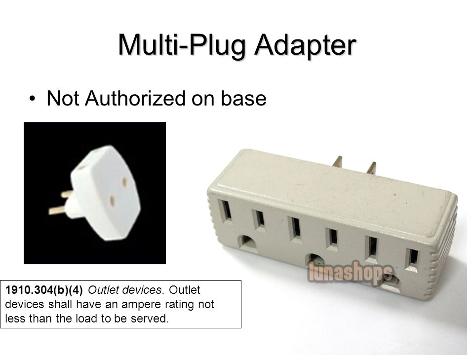 Multi-Plug Adapter Not Authorized on base 1910.304(b)(4) Outlet devices. Outlet devices shall have an ampere rating not less than the load to be serve