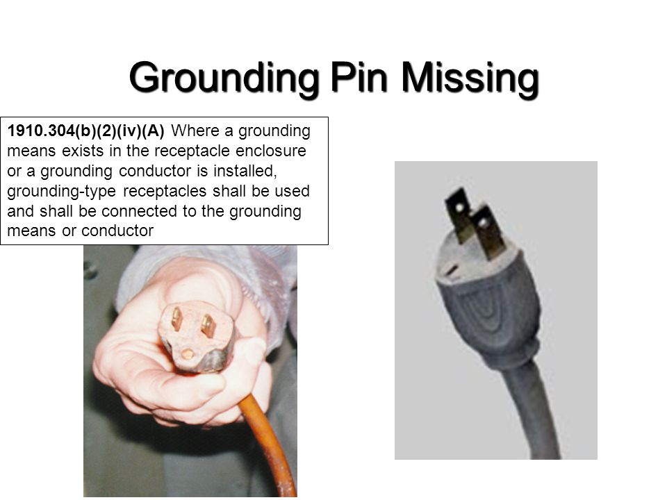Grounding Pin Missing 1910.304(b)(2)(iv)(A) Where a grounding means exists in the receptacle enclosure or a grounding conductor is installed, groundin