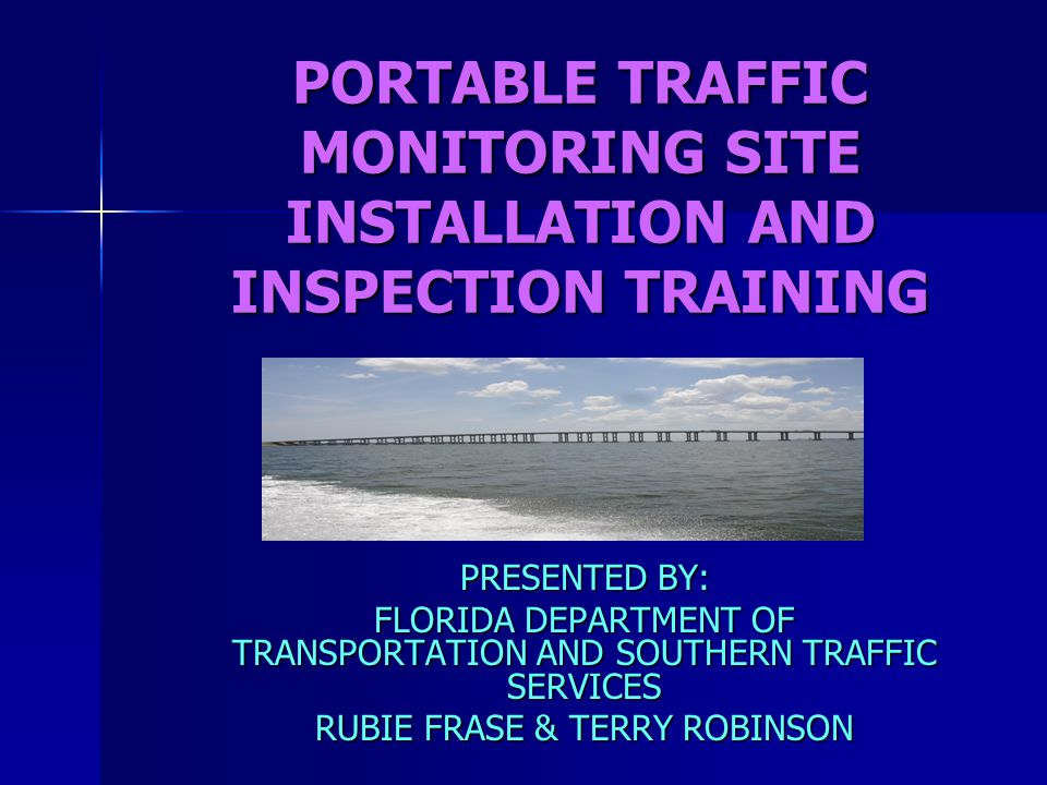 PORTABLE TRAFFIC MONITORING SITE INSTALLATION AND INSPECTION TRAINING PRESENTED BY: FLORIDA DEPARTMENT OF TRANSPORTATION AND SOUTHERN TRAFFIC SERVICES