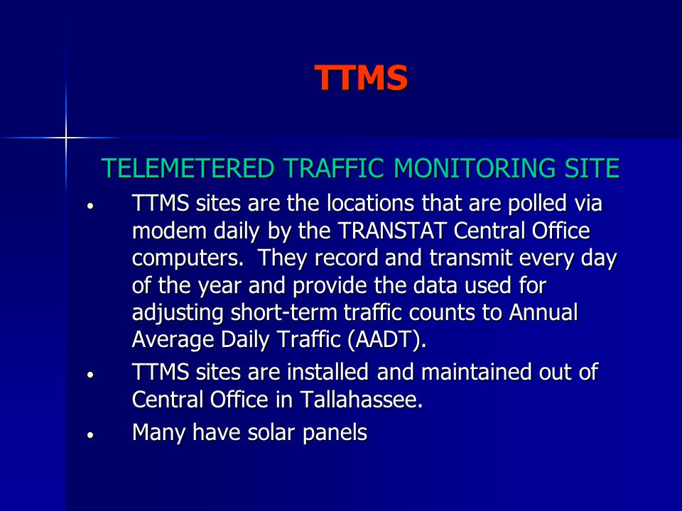 TELEMETERED TRAFFIC MONITORING SITE TTMS sites are the locations that are polled via modem daily by the TRANSTAT Central Office computers. They record