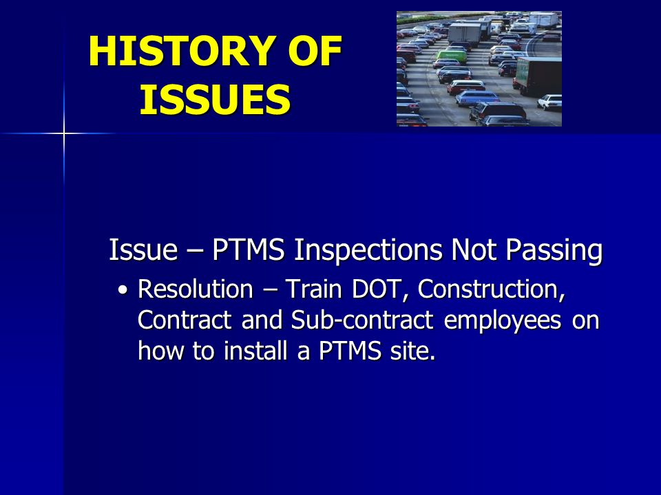 HISTORY OF ISSUES Issue – PTMS Inspections Not Passing Resolution – Train DOT, Construction, Contract and Sub-contract employees on how to install a P