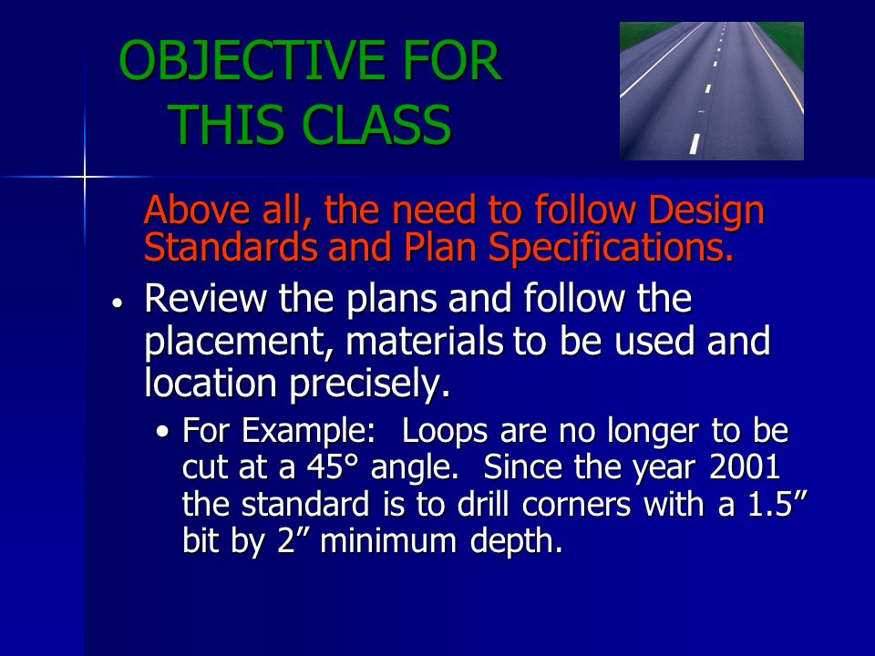 OBJECTIVE FOR THIS CLASS Above all, the need to follow Design Standards and Plan Specifications. Review the plans and follow the placement, materials