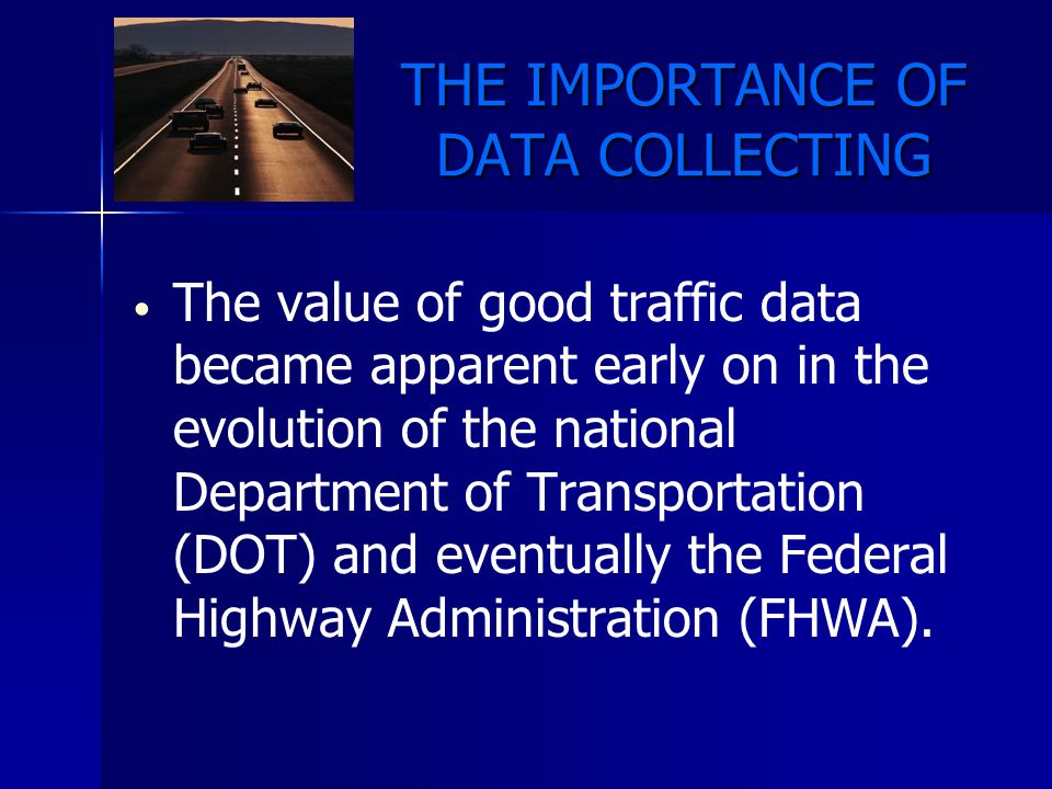 THE IMPORTANCE OF DATA COLLECTING The value of good traffic data became apparent early on in the evolution of the national Department of Transportatio