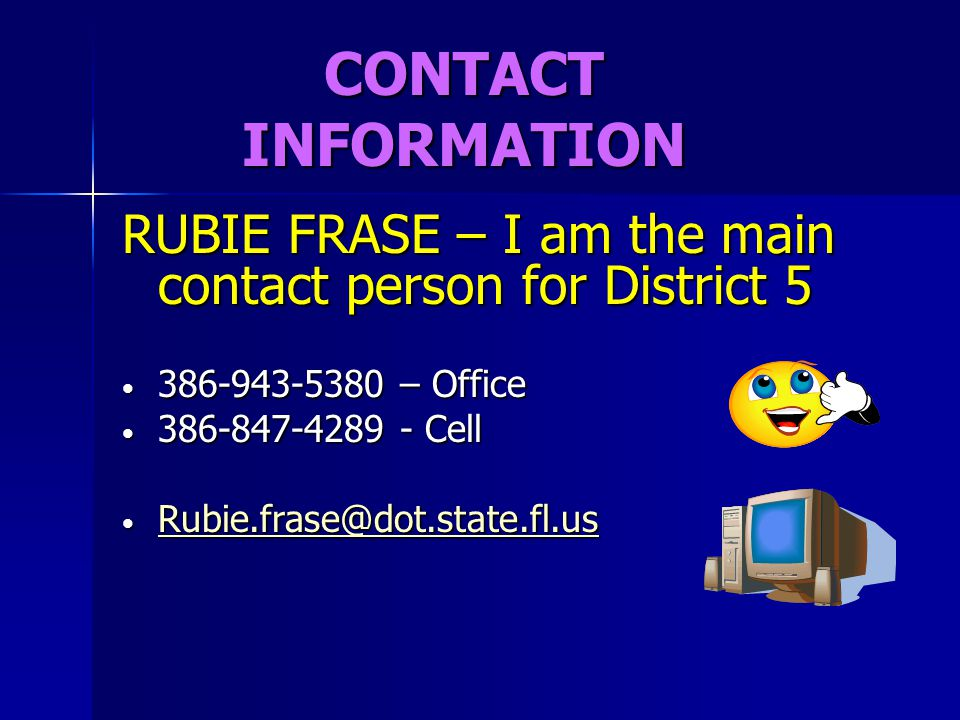 CONTACT INFORMATION RUBIE FRASE – I am the main contact person for District 5 386-943-5380 – Office 386-943-5380 – Office 386-847-4289 - Cell 386-847-
