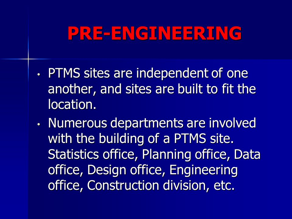PRE-ENGINEERING PTMS sites are independent of one another, and sites are built to fit the location. PTMS sites are independent of one another, and sit