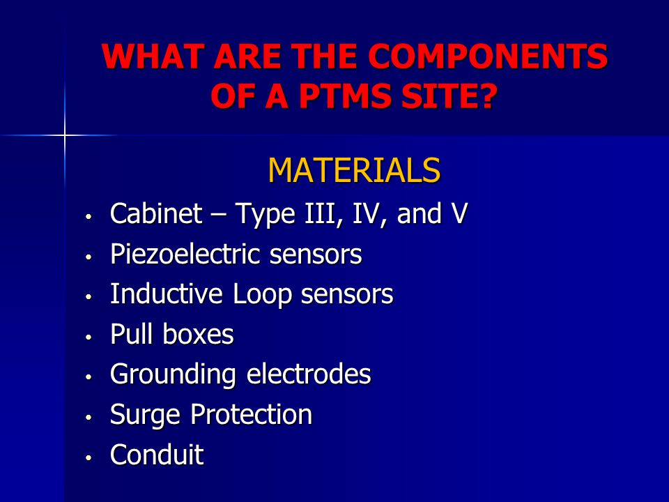 WHAT ARE THE COMPONENTS OF A PTMS SITE? MATERIALS Cabinet – Type III, IV, and V Cabinet – Type III, IV, and V Piezoelectric sensors Piezoelectric sens