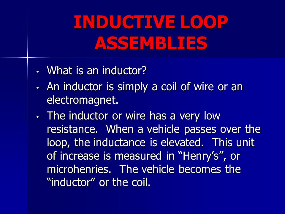 INDUCTIVE LOOP ASSEMBLIES What is an inductor? What is an inductor? An inductor is simply a coil of wire or an electromagnet. An inductor is simply a