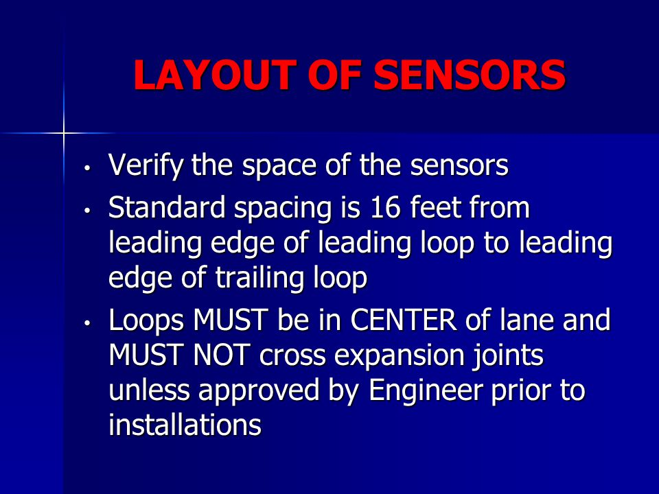LAYOUT OF SENSORS Verify the space of the sensors Verify the space of the sensors Standard spacing is 16 feet from leading edge of leading loop to lea