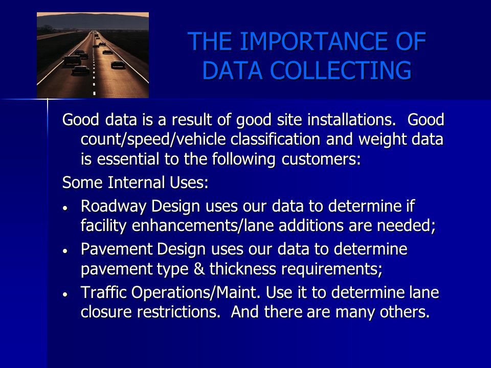 THE IMPORTANCE OF DATA COLLECTING Data uses (cont.) Some External Uses: The FHWA compiles data for use in national trend reports, national Truck Weight Study and other studies and for apportioning funds back to us; The FHWA compiles data for use in national trend reports, national Truck Weight Study and other studies and for apportioning funds back to us; Advertisers and developers that need to know how many motorists are passing a given location in order to set sign and rates or determine potential demand for retail outlets, etc.
