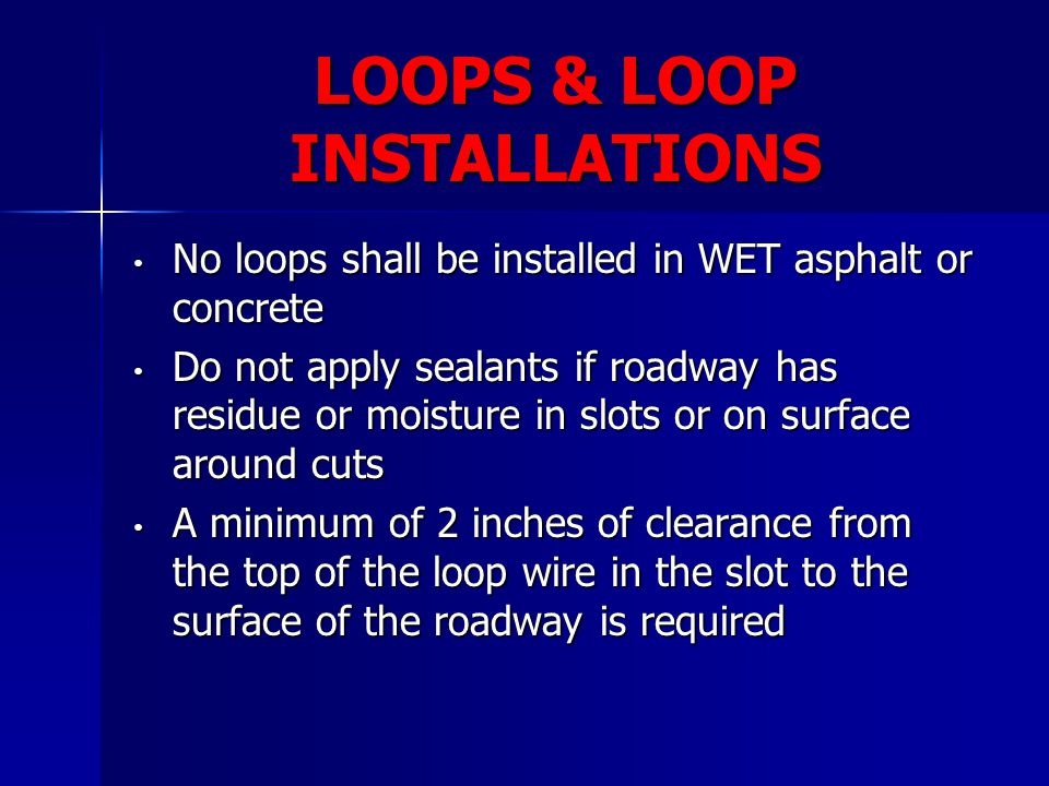 LOOPS & LOOP INSTALLATIONS No loops shall be installed in WET asphalt or concrete No loops shall be installed in WET asphalt or concrete Do not apply