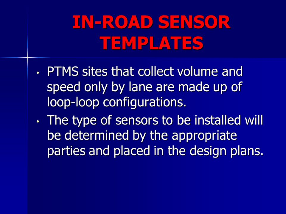 IN-ROAD SENSOR TEMPLATES PTMS sites that collect volume and speed only by lane are made up of loop-loop configurations. PTMS sites that collect volume