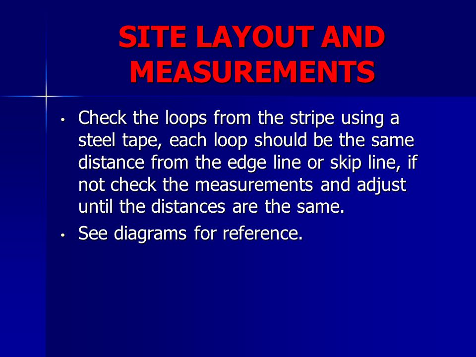 SITE LAYOUT AND MEASUREMENTS Check the loops from the stripe using a steel tape, each loop should be the same distance from the edge line or skip line