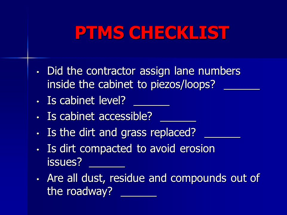 PTMS CHECKLIST Did the contractor assign lane numbers inside the cabinet to piezos/loops? ______ Did the contractor assign lane numbers inside the cab