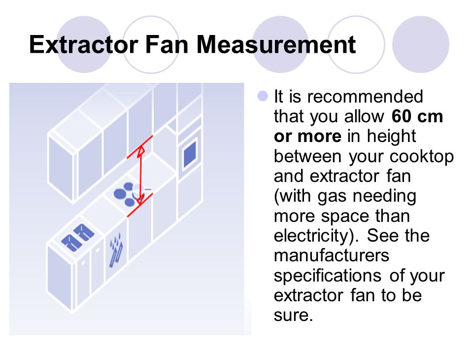 Extractor Fan Measurement It is recommended that you allow 60 cm or more in height between your cooktop and extractor fan (with gas needing more space