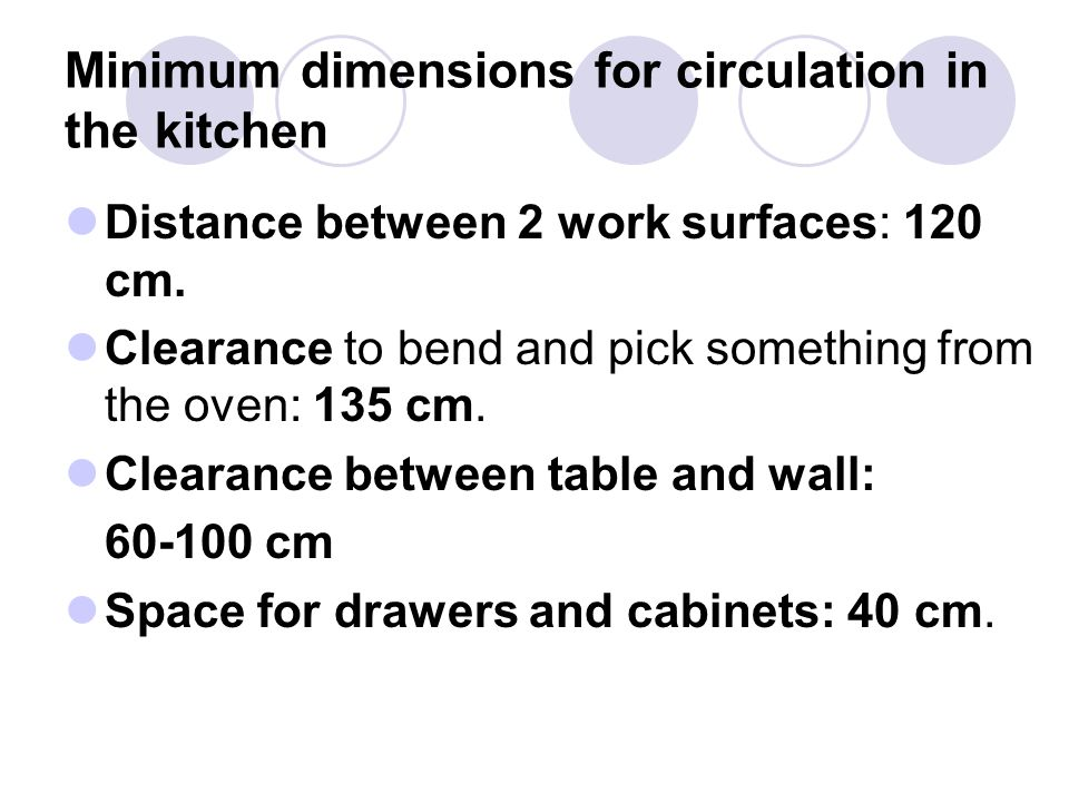 Minimum dimensions for circulation in the kitchen Distance between 2 work surfaces: 120 cm. Clearance to bend and pick something from the oven: 135 cm