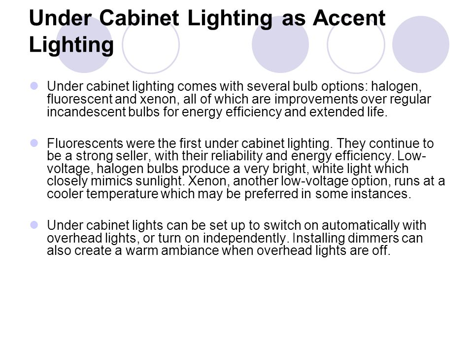 Under Cabinet Lighting as Accent Lighting Under cabinet lighting comes with several bulb options: halogen, fluorescent and xenon, all of which are imp