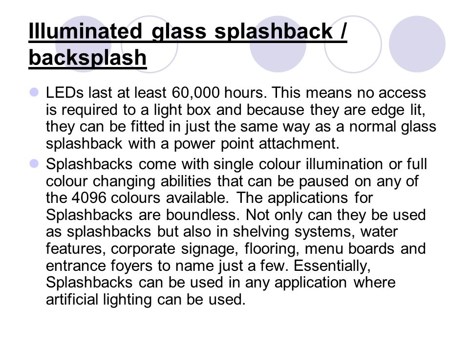 Illuminated glass splashback / backsplash LEDs last at least 60,000 hours. This means no access is required to a light box and because they are edge l