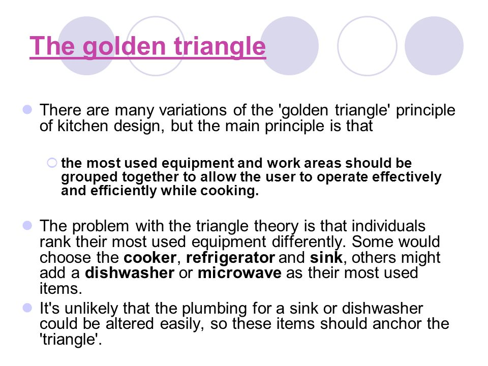 The golden triangle There are many variations of the 'golden triangle' principle of kitchen design, but the main principle is that the most used equip