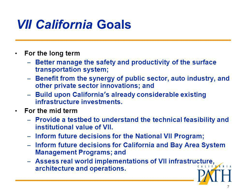7 VII California Goals For the long term – Better manage the safety and productivity of the surface transportation system; – Benefit from the synergy of public sector, auto industry, and other private sector innovations; and – Build upon California s already considerable existing infrastructure investments.