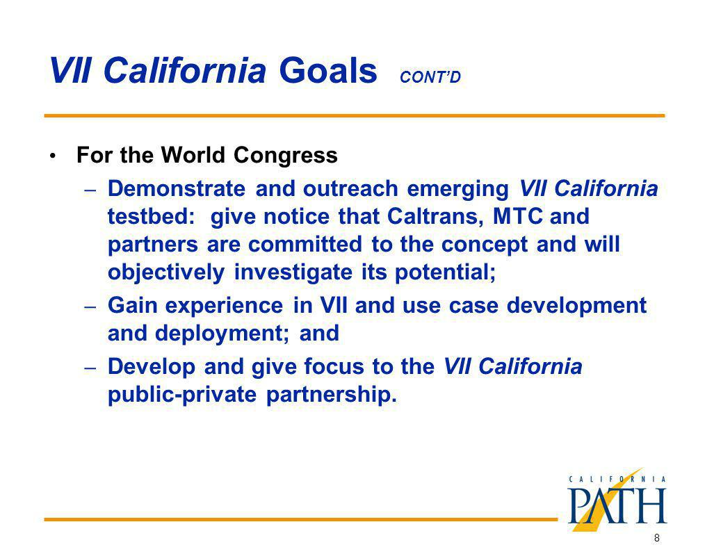 8 VII California Goals CONTD For the World Congress – Demonstrate and outreach emerging VII California testbed: give notice that Caltrans, MTC and partners are committed to the concept and will objectively investigate its potential; – Gain experience in VII and use case development and deployment; and – Develop and give focus to the VII California public-private partnership.