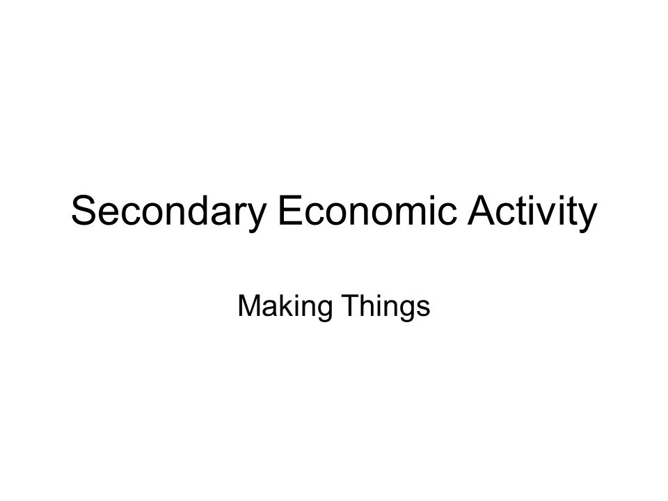 Secondary Economic Activity Making Things