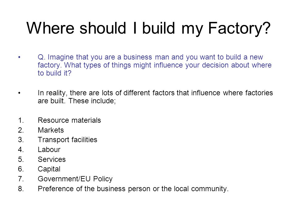 Where should I build my Factory? Q. Imagine that you are a business man and you want to build a new factory. What types of things might influence your