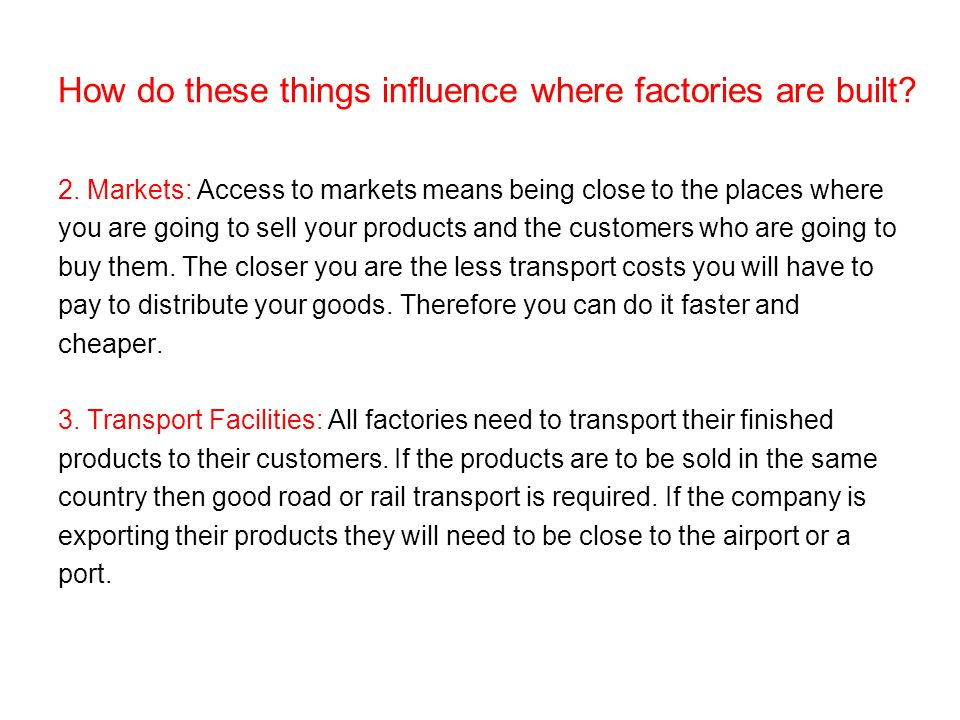 How do these things influence where factories are built? 2. Markets: Access to markets means being close to the places where you are going to sell you