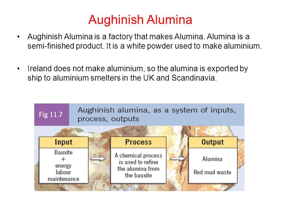 Aughinish Alumina Aughinish Alumina is a factory that makes Alumina. Alumina is a semi-finished product. It is a white powder used to make aluminium.