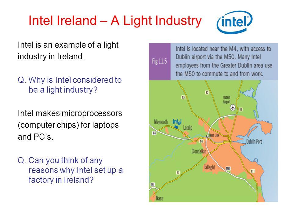Intel Ireland – A Light Industry Intel is an example of a light industry in Ireland. Q. Why is Intel considered to be a light industry? Intel makes mi