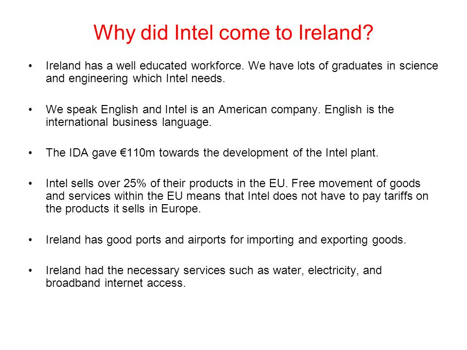Why did Intel come to Ireland? Ireland has a well educated workforce. We have lots of graduates in science and engineering which Intel needs. We speak