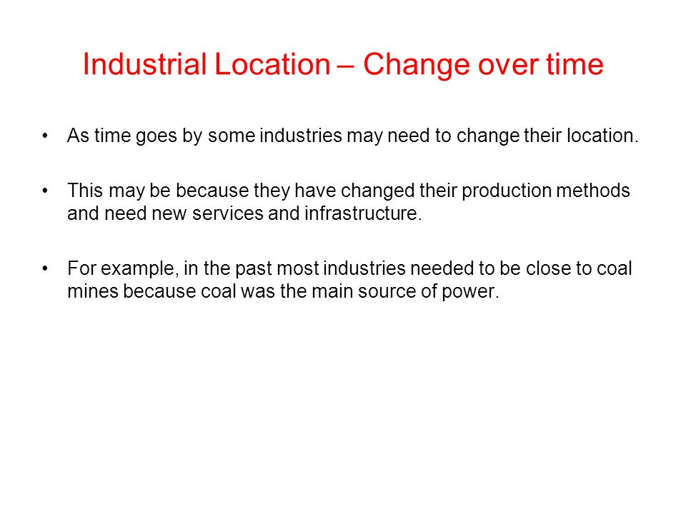 Industrial Location – Change over time As time goes by some industries may need to change their location. This may be because they have changed their