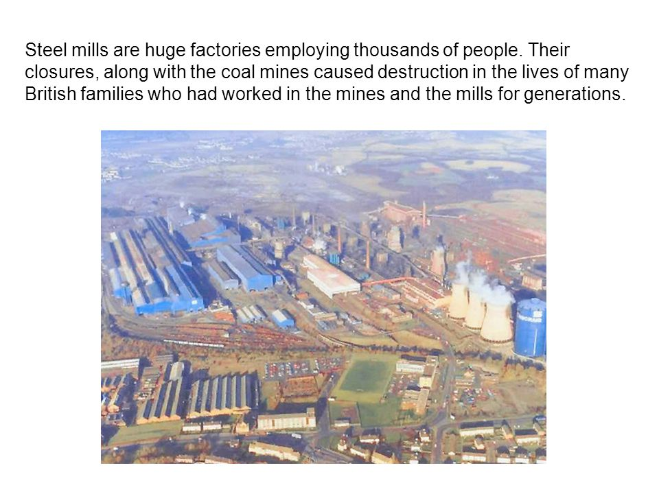 Steel mills are huge factories employing thousands of people. Their closures, along with the coal mines caused destruction in the lives of many Britis