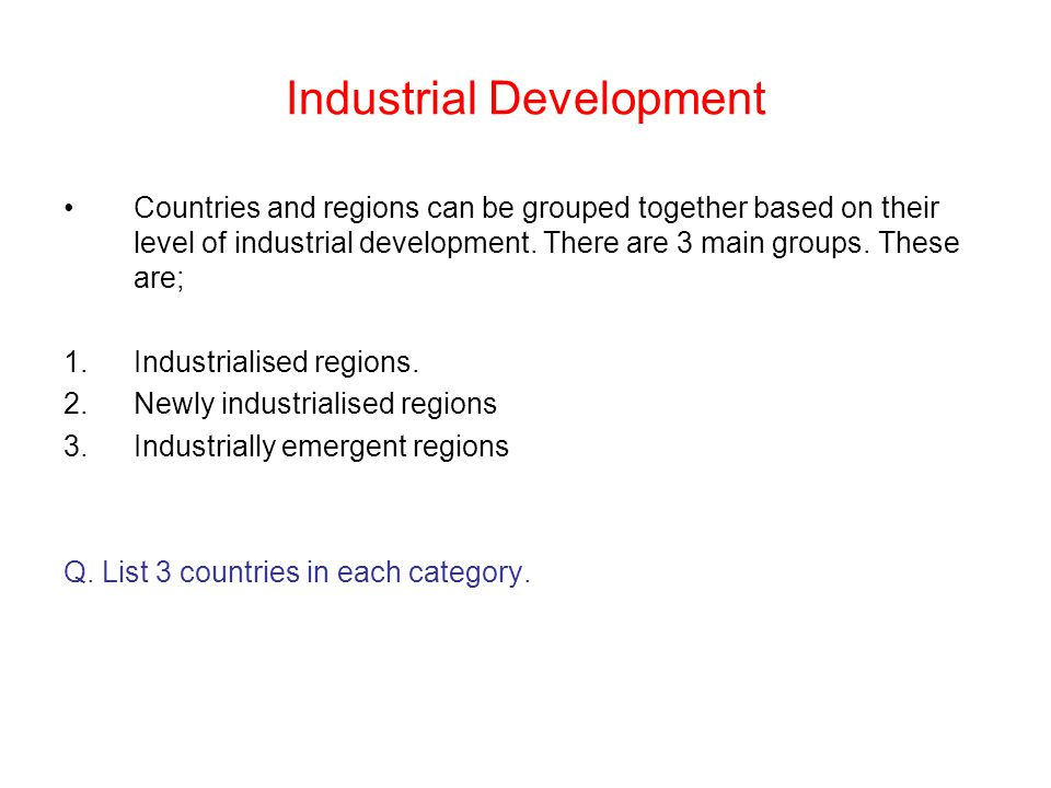 Industrial Development Countries and regions can be grouped together based on their level of industrial development. There are 3 main groups. These ar