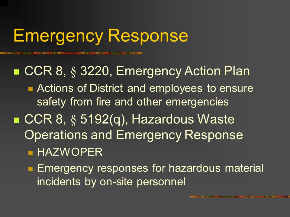 Emergency Response CCR 8, § 3220, Emergency Action Plan Actions of District and employees to ensure safety from fire and other emergencies CCR 8, § 5192(q), Hazardous Waste Operations and Emergency Response HAZWOPER Emergency responses for hazardous material incidents by on-site personnel