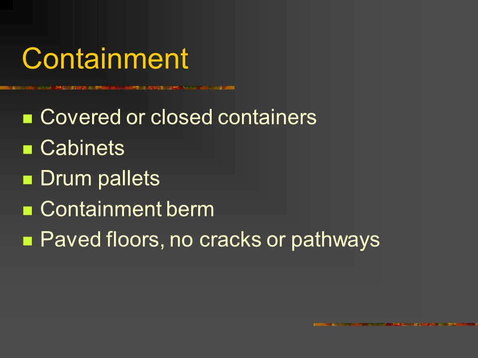 Containment Covered or closed containers Cabinets Drum pallets Containment berm Paved floors, no cracks or pathways