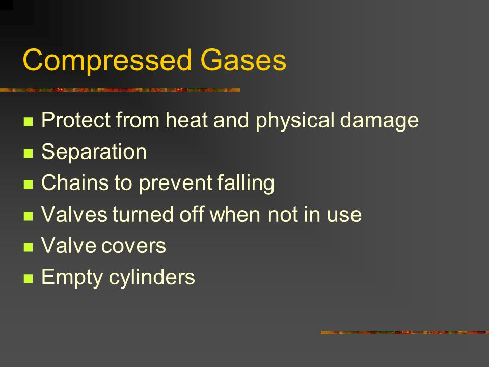 Compressed Gases Protect from heat and physical damage Separation Chains to prevent falling Valves turned off when not in use Valve covers Empty cylinders
