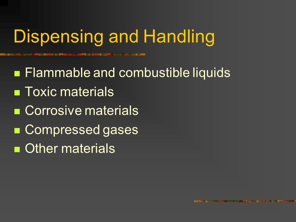 Dispensing and Handling Flammable and combustible liquids Toxic materials Corrosive materials Compressed gases Other materials