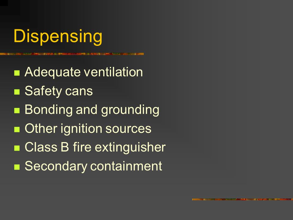 Dispensing Adequate ventilation Safety cans Bonding and grounding Other ignition sources Class B fire extinguisher Secondary containment