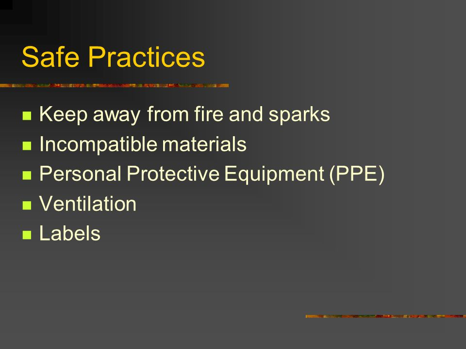Safe Practices Keep away from fire and sparks Incompatible materials Personal Protective Equipment (PPE) Ventilation Labels