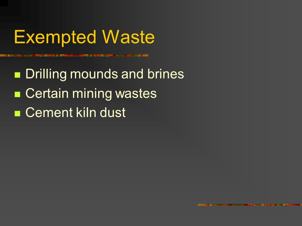 Exempted Waste Drilling mounds and brines Certain mining wastes Cement kiln dust