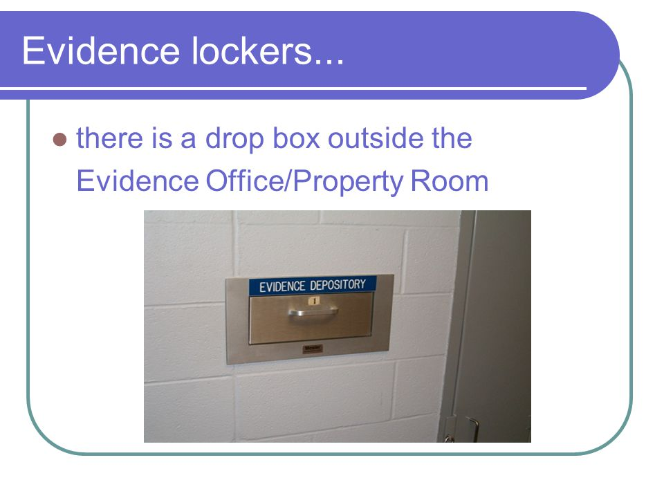 Evidence lockers... there is a drop box outside the Evidence Office/Property Room