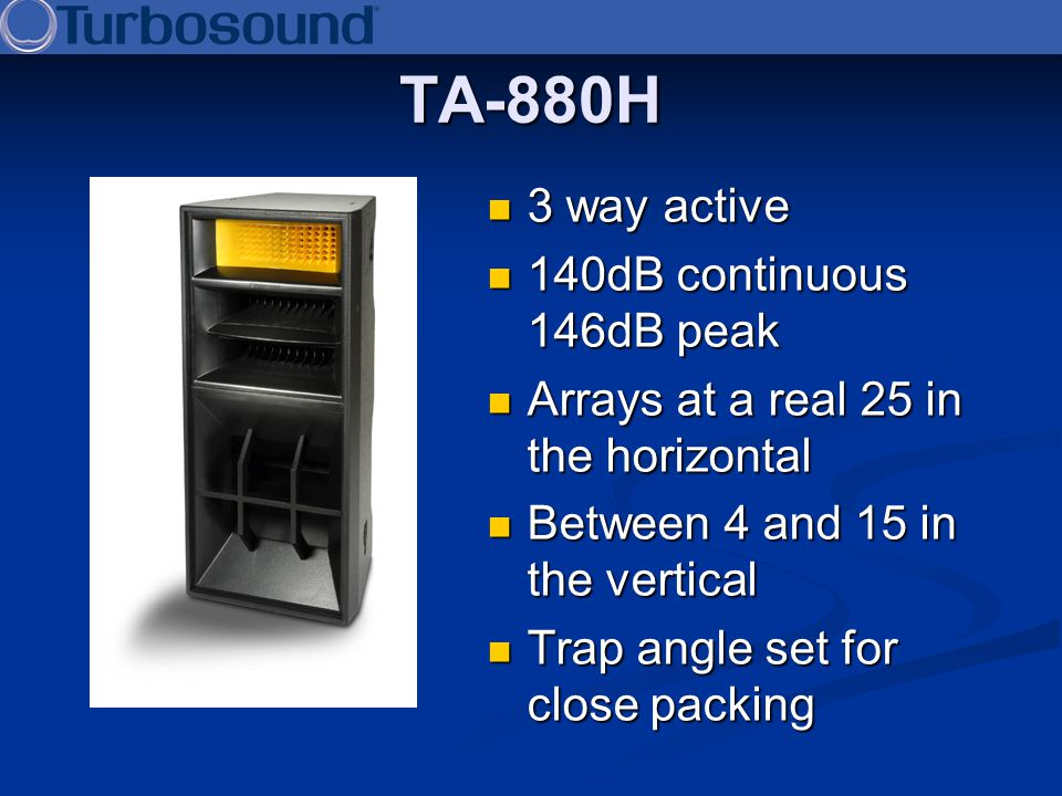 TA-880H 3 way active 3 way active 140dB continuous 146dB peak 140dB continuous 146dB peak Arrays at a real 25 in the horizontal Arrays at a real 25 in