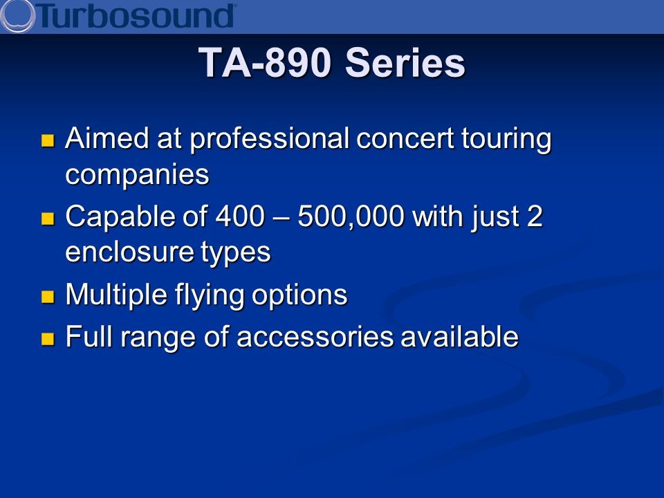 TA-890 Series Aimed at professional concert touring companies Aimed at professional concert touring companies Capable of 400 – 500,000 with just 2 enc
