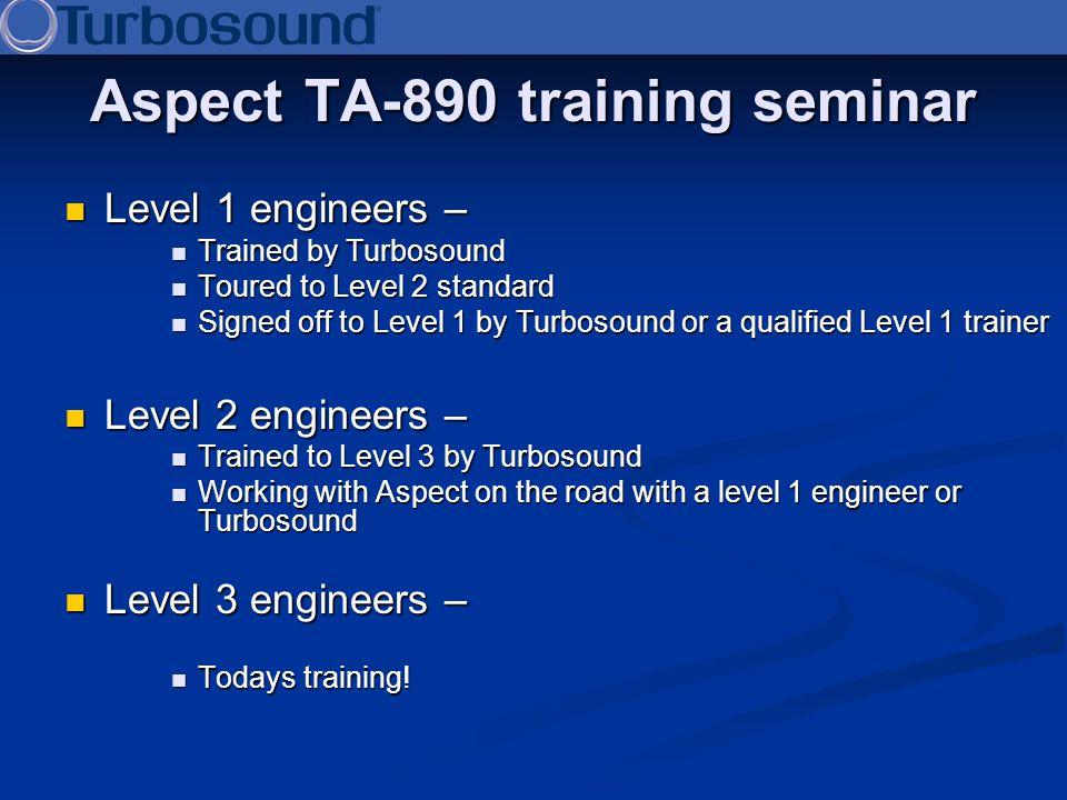 Aspect TA-890 training seminar Level 1 engineers – Level 1 engineers – Trained by Turbosound Trained by Turbosound Toured to Level 2 standard Toured t