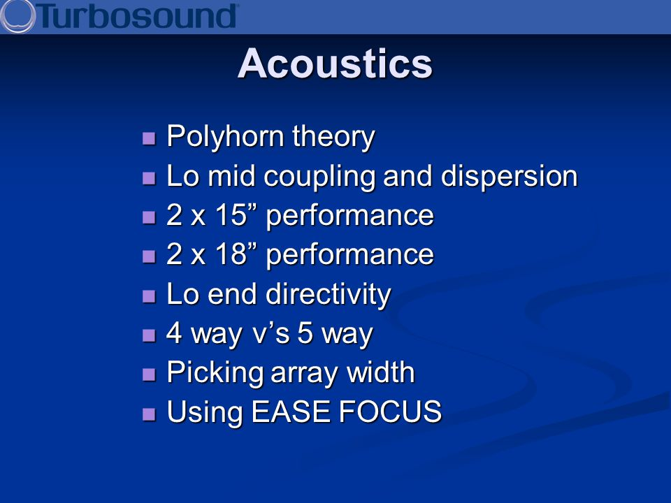 Acoustics Polyhorn theory Polyhorn theory Lo mid coupling and dispersion Lo mid coupling and dispersion 2 x 15 performance 2 x 15 performance 2 x 18 p