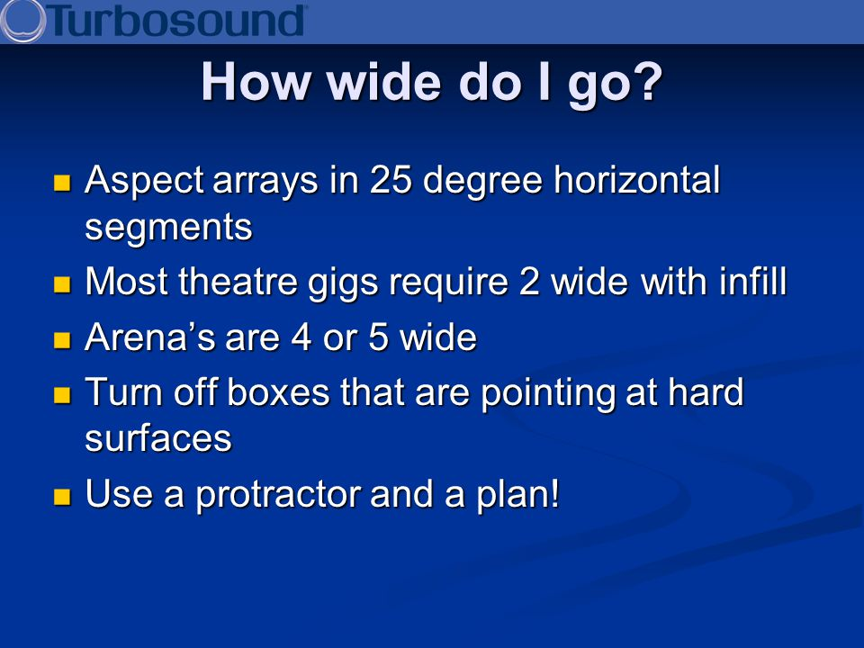 How wide do I go? Aspect arrays in 25 degree horizontal segments Aspect arrays in 25 degree horizontal segments Most theatre gigs require 2 wide with