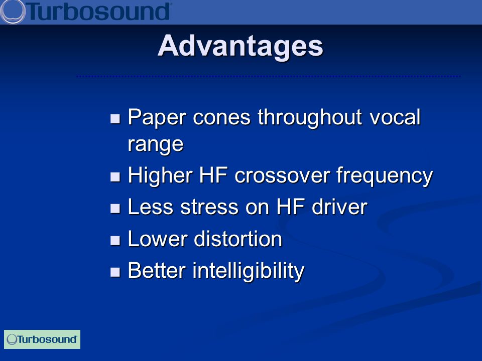 Paper cones throughout vocal range Paper cones throughout vocal range Higher HF crossover frequency Higher HF crossover frequency Less stress on HF dr