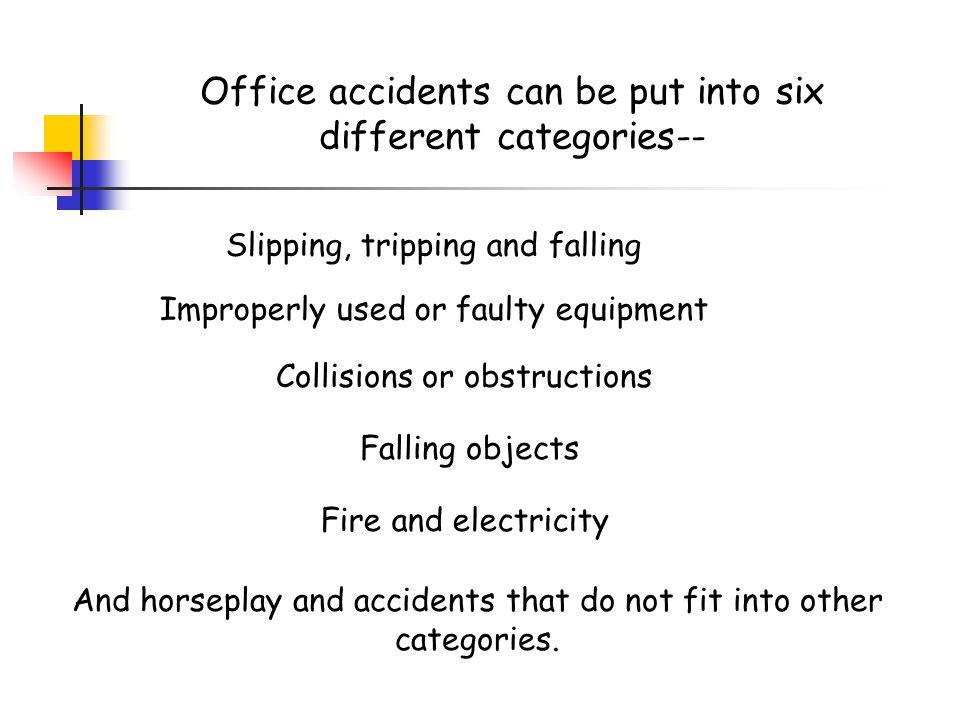 Office accidents can be put into six different categories-- Slipping, tripping and falling Improperly used or faulty equipment Collisions or obstructions Falling objects Fire and electricity And horseplay and accidents that do not fit into other categories.