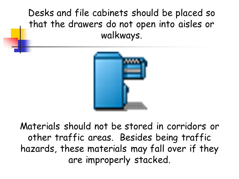 Desks and file cabinets should be placed so that the drawers do not open into aisles or walkways.
